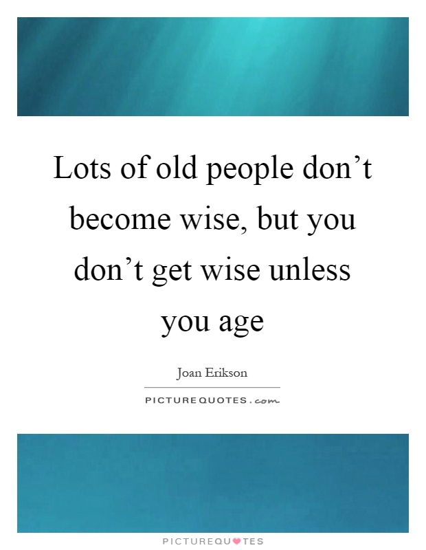 Lots of old people don't become wise, but you don't get wise unless you age Picture Quote #1