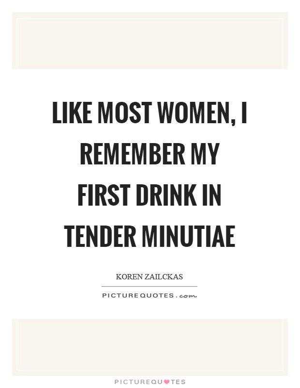 Like most women, I remember my first drink in tender minutiae Picture Quote #1