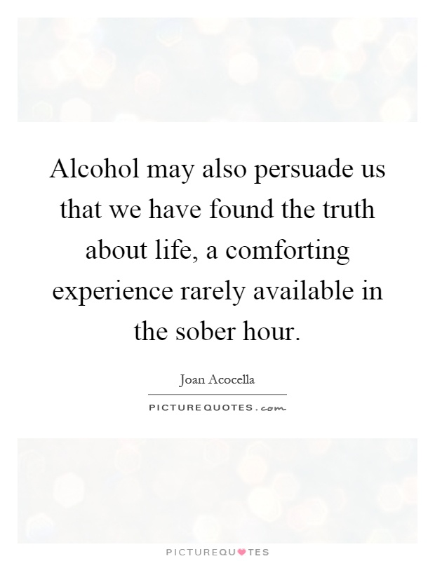 Alcohol may also persuade us that we have found the truth about life, a comforting experience rarely available in the sober hour Picture Quote #1