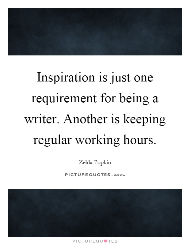 Inspiration is just one requirement for being a writer. Another is keeping regular working hours Picture Quote #1