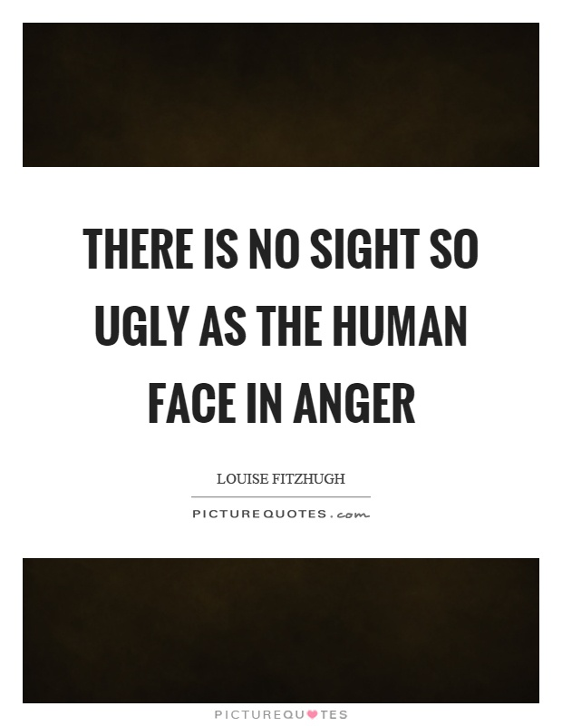 There is no sight so ugly as the human face in anger Picture Quote #1