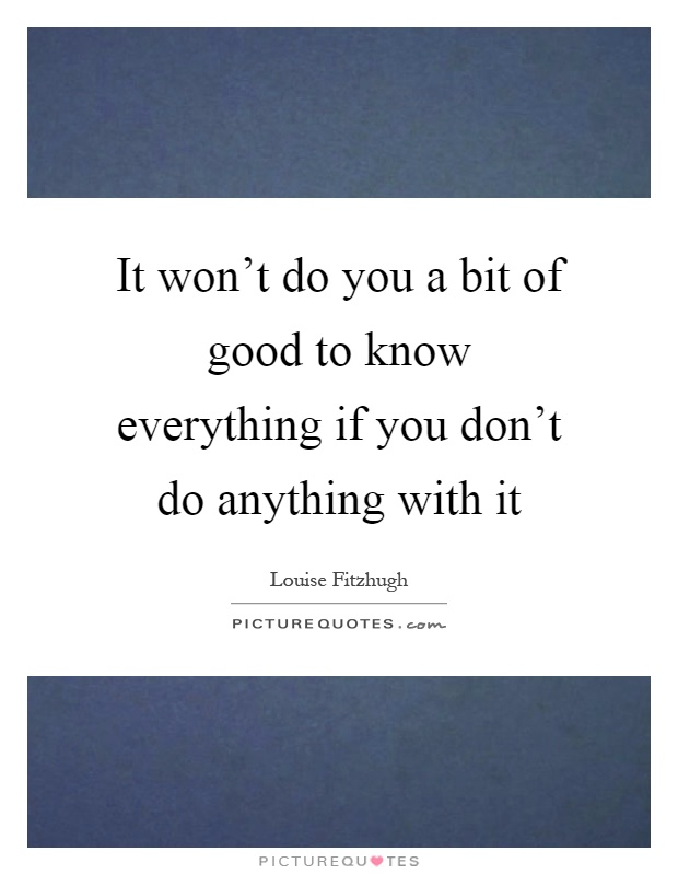 It won't do you a bit of good to know everything if you don't do anything with it Picture Quote #1