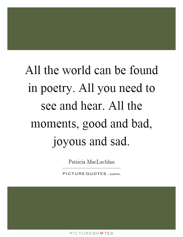 All the world can be found in poetry. All you need to see and hear. All the moments, good and bad, joyous and sad Picture Quote #1