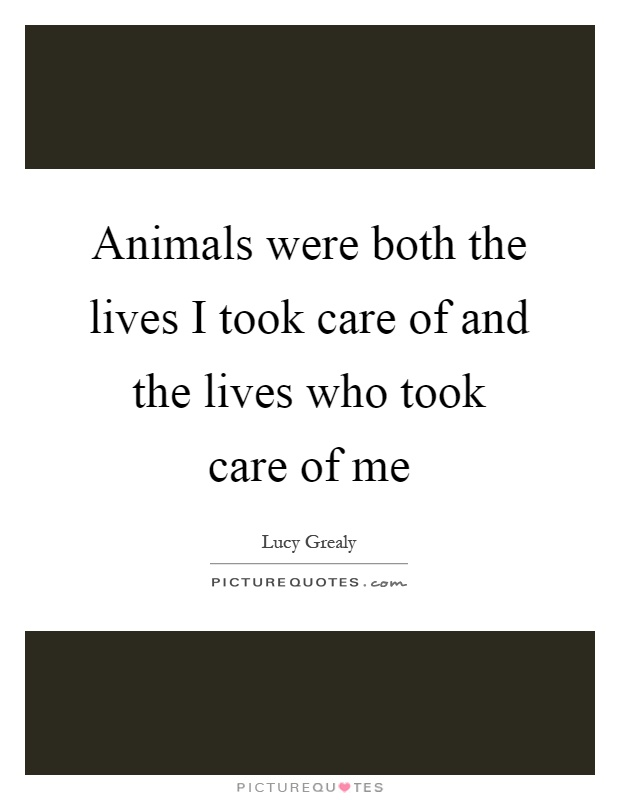 Animals were both the lives I took care of and the lives who took care of me Picture Quote #1
