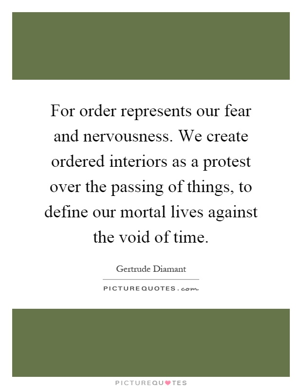For order represents our fear and nervousness. We create ordered interiors as a protest over the passing of things, to define our mortal lives against the void of time Picture Quote #1