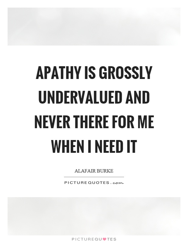 Apathy is grossly undervalued and never there for me when I need it Picture Quote #1