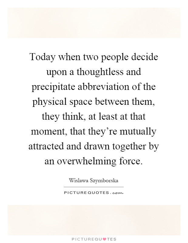 Today when two people decide upon a thoughtless and precipitate abbreviation of the physical space between them, they think, at least at that moment, that they're mutually attracted and drawn together by an overwhelming force Picture Quote #1