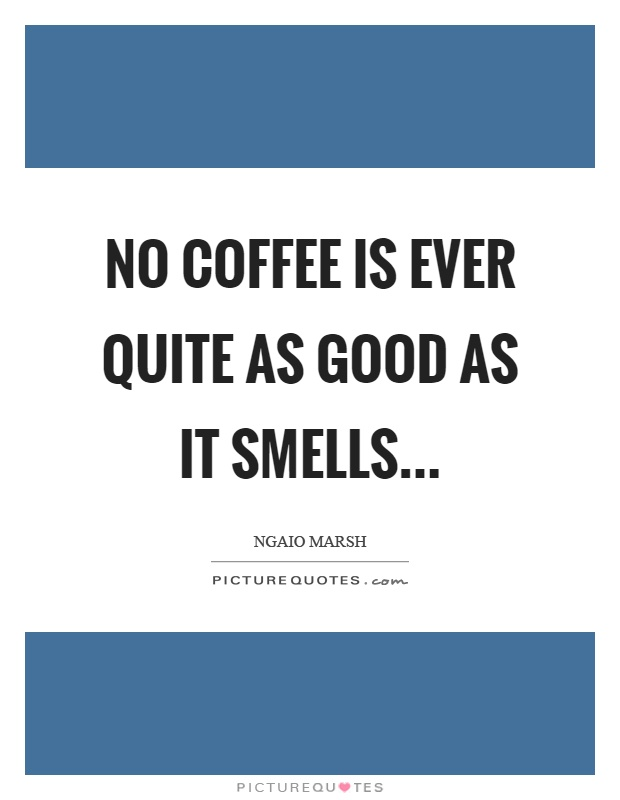 No coffee is ever quite as good as it smells Picture Quote #1