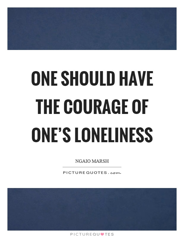 One should have the courage of one's loneliness Picture Quote #1
