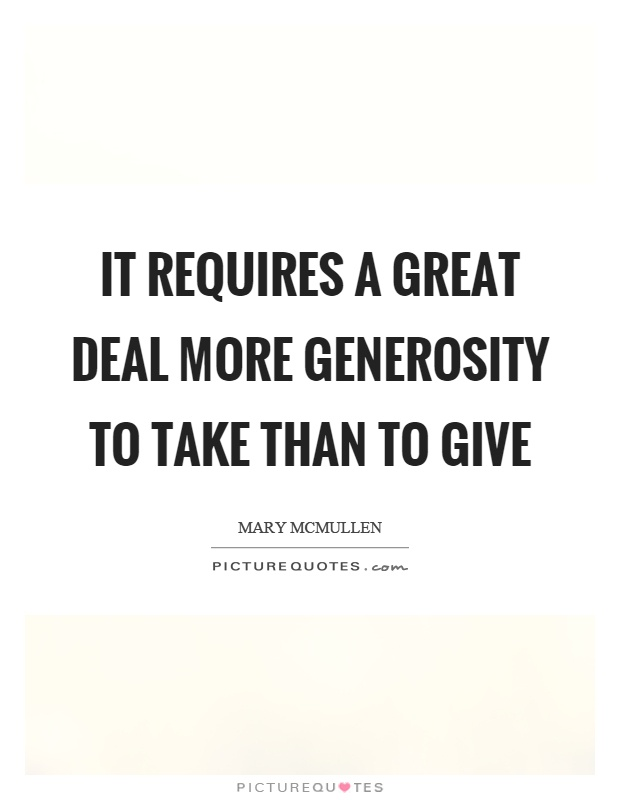 It requires a great deal more generosity to take than to give Picture Quote #1