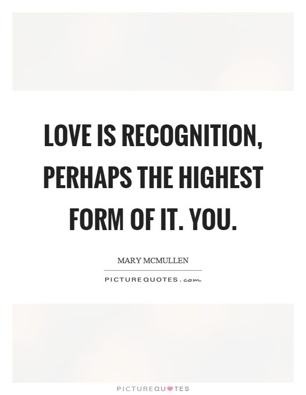 Love is recognition, perhaps the highest form of it. You Picture Quote #1