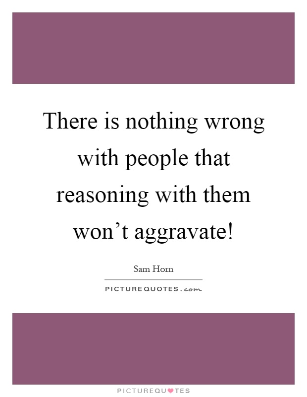 There is nothing wrong with people that reasoning with them won't aggravate! Picture Quote #1