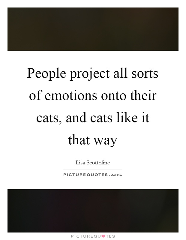 People project all sorts of emotions onto their cats, and cats like it that way Picture Quote #1