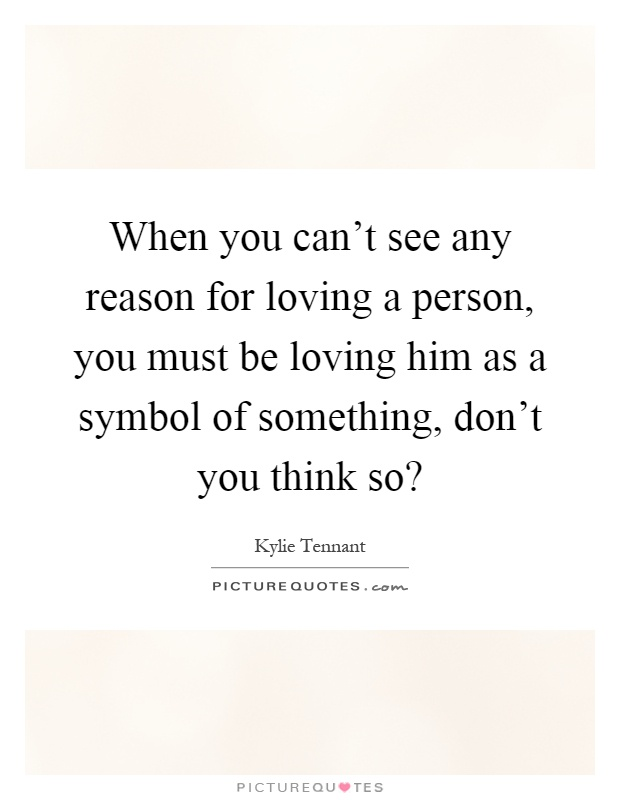When you can't see any reason for loving a person, you must be loving him as a symbol of something, don't you think so? Picture Quote #1