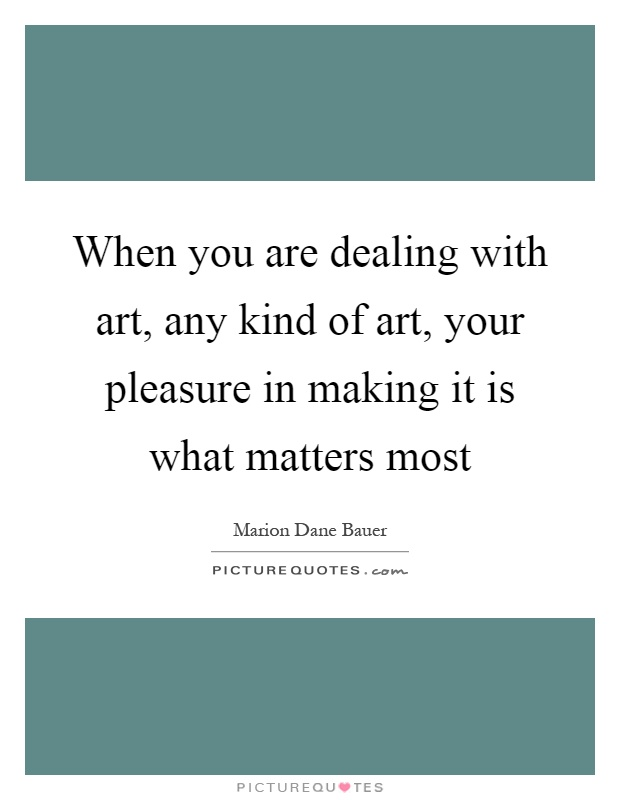 When you are dealing with art, any kind of art, your pleasure in making it is what matters most Picture Quote #1