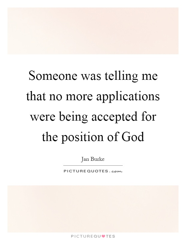 Someone was telling me that no more applications were being accepted for the position of God Picture Quote #1