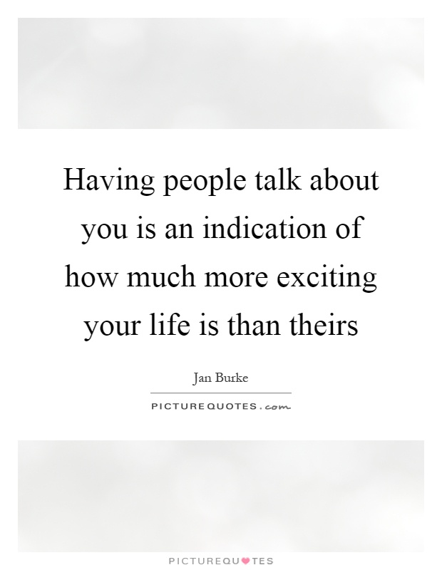 Having people talk about you is an indication of how much more exciting your life is than theirs Picture Quote #1