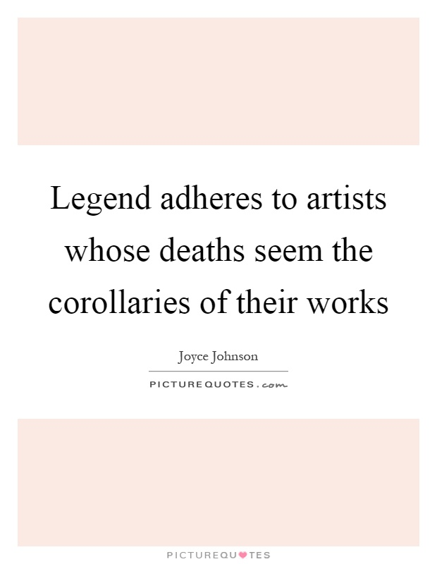 Legend adheres to artists whose deaths seem the corollaries of their works Picture Quote #1