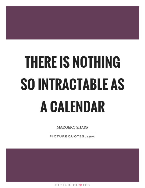 There is nothing so intractable as a calendar Picture Quote #1
