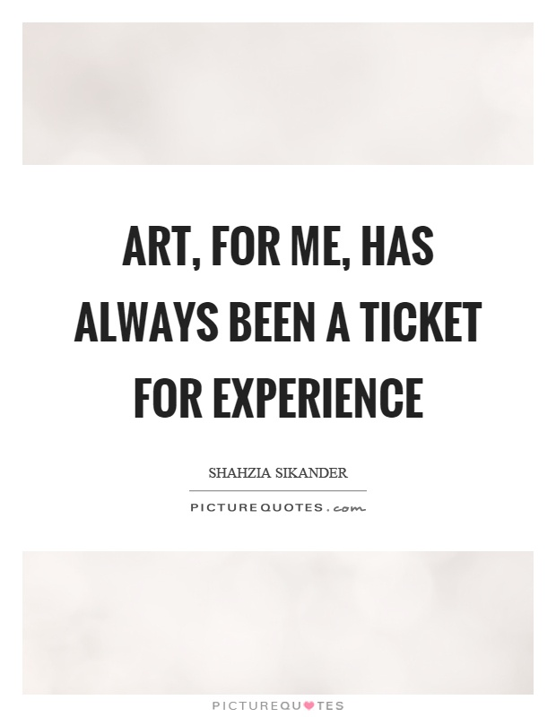 Art, for me, has always been a ticket for experience Picture Quote #1