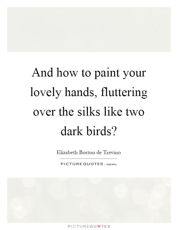 And how to paint your lovely hands, fluttering over the silks like two dark birds? Picture Quote #1