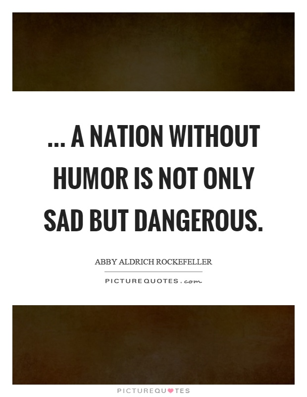 ... a nation without humor is not only sad but dangerous Picture Quote #1