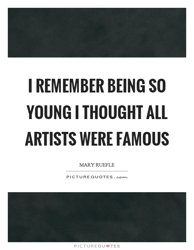 I remember being so young I thought all artists were famous Picture Quote #1