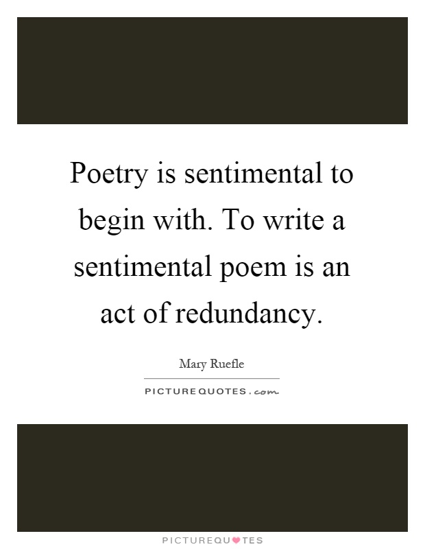 Poetry is sentimental to begin with. To write a sentimental poem is an act of redundancy Picture Quote #1
