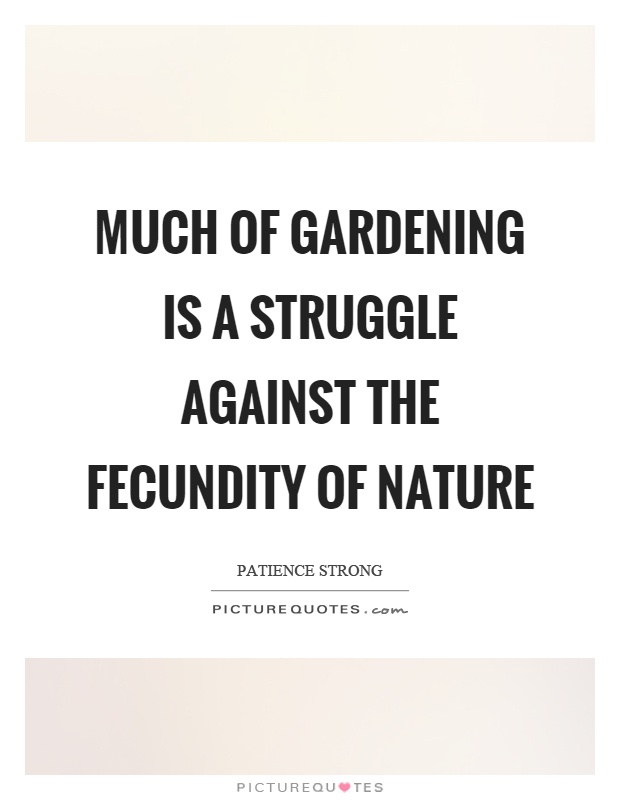 Much of gardening is a struggle against the fecundity of Nature Picture Quote #1