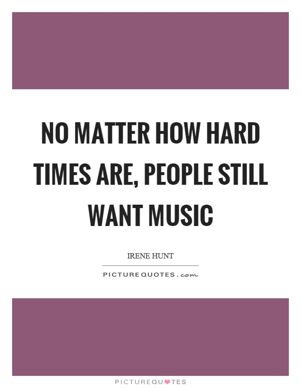 No matter how hard times are, people still want music Picture Quote #1