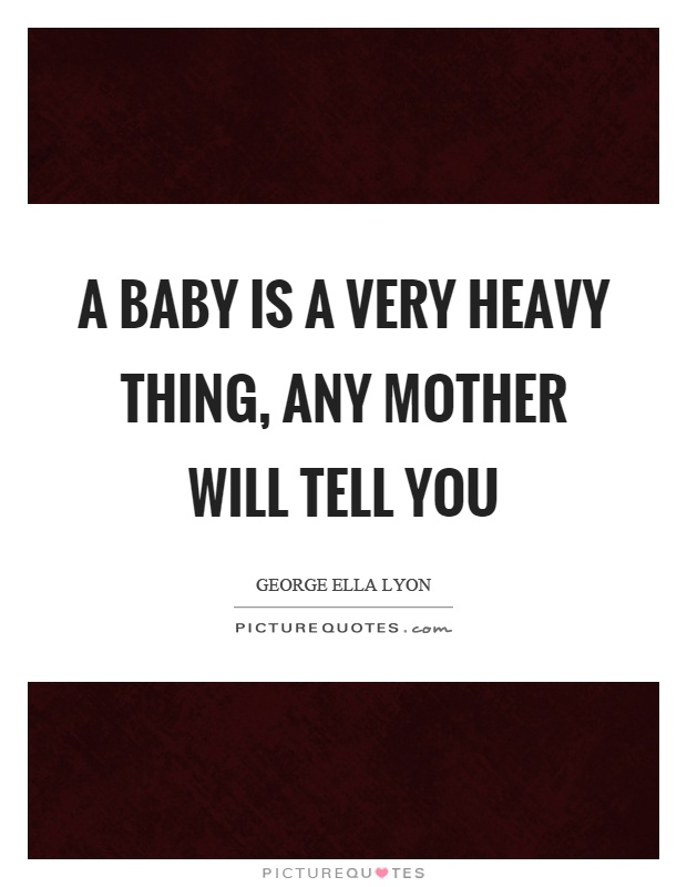 A baby is a very heavy thing, any mother will tell you Picture Quote #1