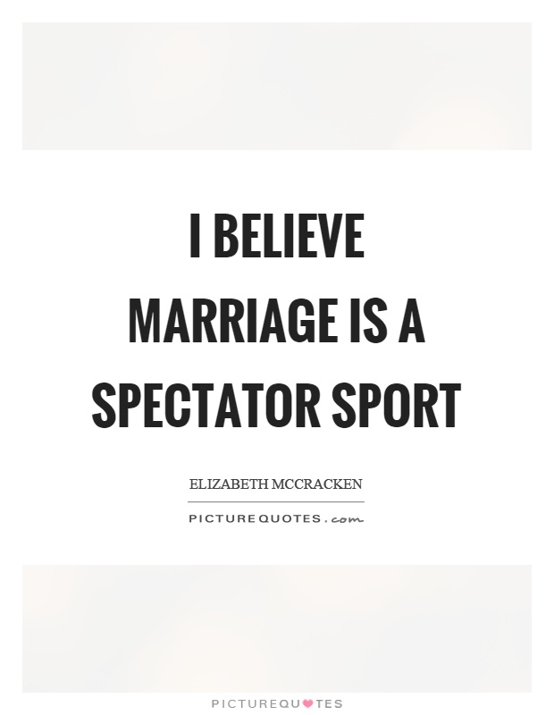 I believe marriage is a spectator sport Picture Quote #1