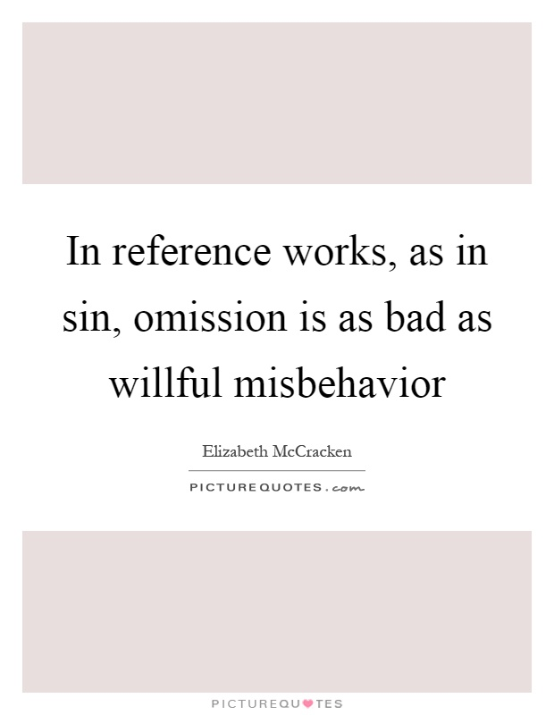 In reference works, as in sin, omission is as bad as willful misbehavior Picture Quote #1