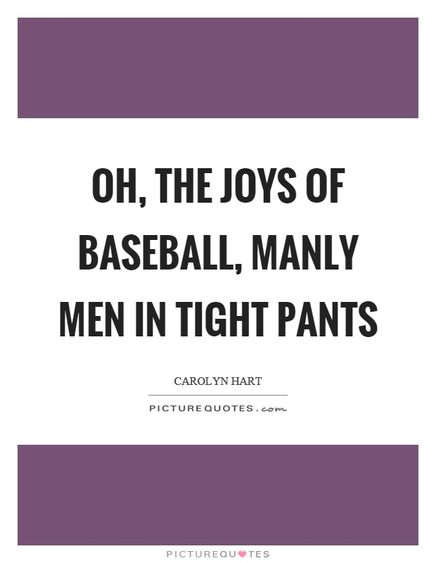 Oh, the joys of baseball, manly men in tight pants Picture Quote #1