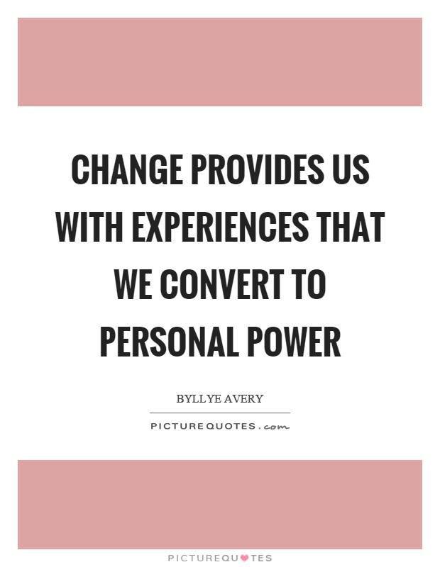 Change provides us with experiences that we convert to personal power Picture Quote #1