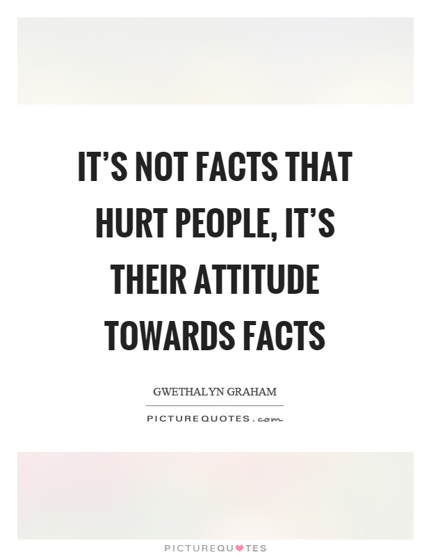 It's not facts that hurt people, it's their attitude towards facts Picture Quote #1