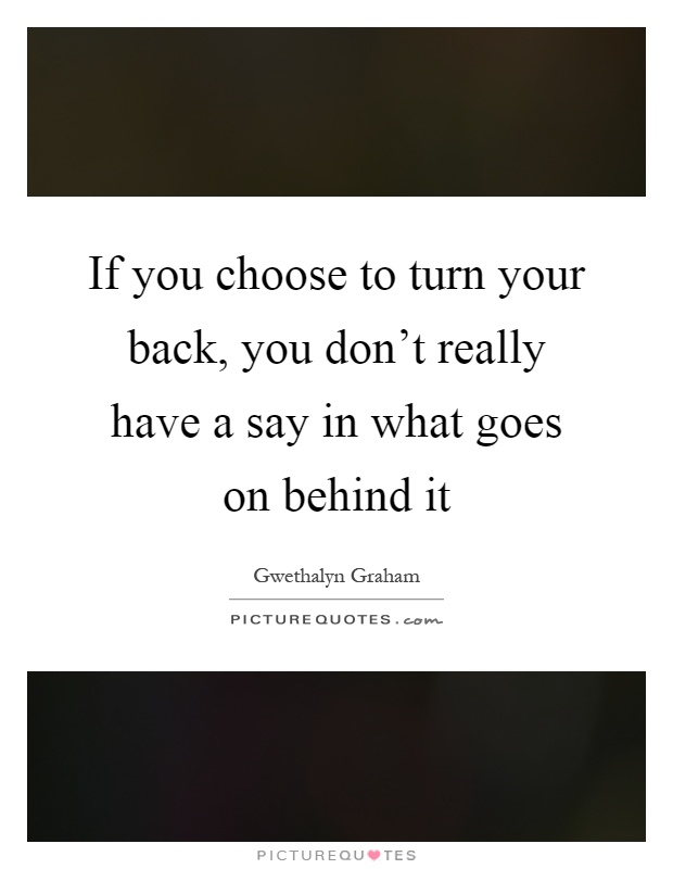 If you choose to turn your back, you don't really have a say in what goes on behind it Picture Quote #1