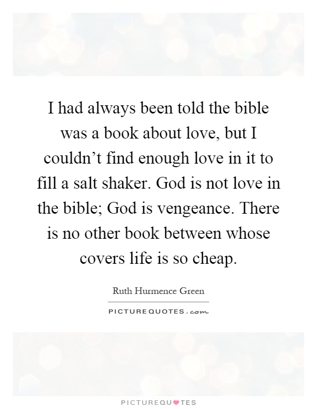 I had always been told the bible was a book about love, but I couldn't find enough love in it to fill a salt shaker. God is not love in the bible; God is vengeance. There is no other book between whose covers life is so cheap Picture Quote #1
