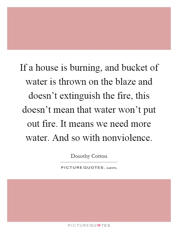 If a house is burning, and bucket of water is thrown on the blaze and doesn't extinguish the fire, this doesn't mean that water won't put out fire. It means we need more water. And so with nonviolence Picture Quote #1