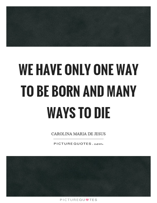 We have only one way to be born and many ways to die Picture Quote #1
