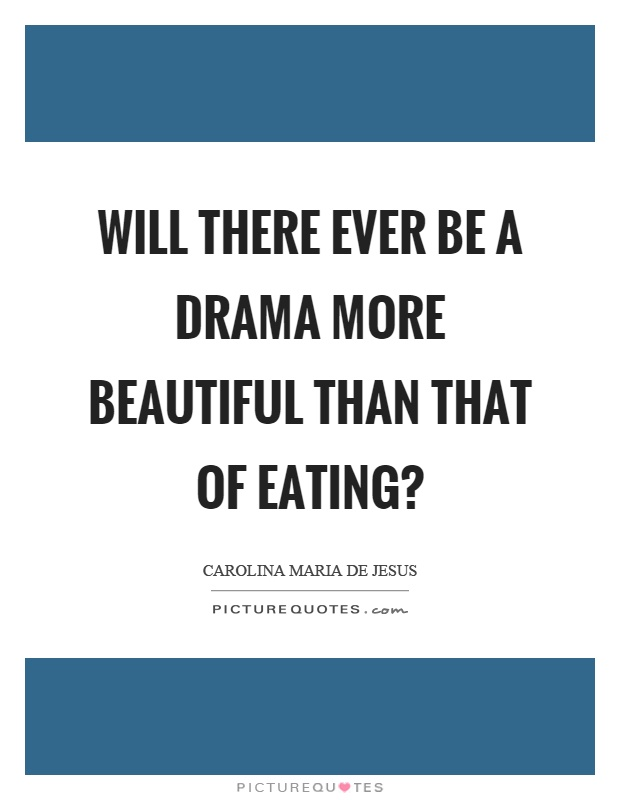 Will there ever be a drama more beautiful than that of eating? Picture Quote #1
