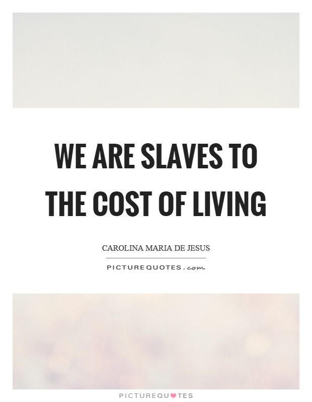 We are slaves to the cost of living Picture Quote #1