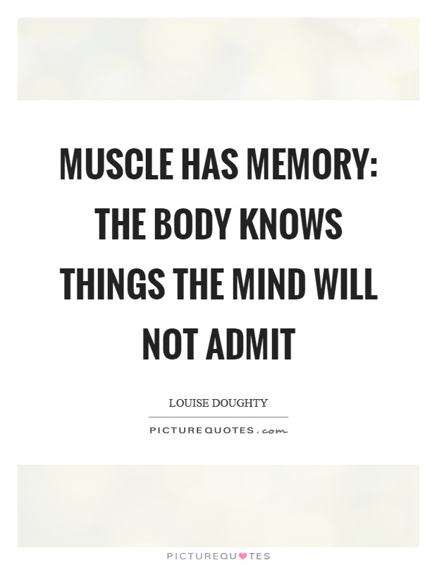 Muscle has memory: the body knows things the mind will not admit Picture Quote #1