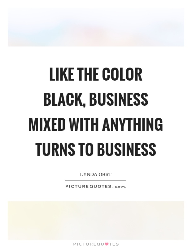 Like the color black, business mixed with anything turns to business Picture Quote #1