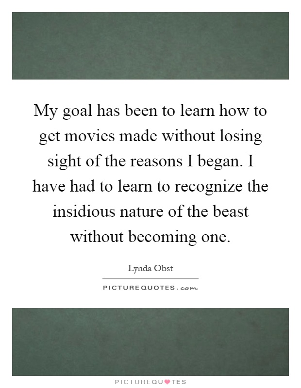 My goal has been to learn how to get movies made without losing sight of the reasons I began. I have had to learn to recognize the insidious nature of the beast without becoming one Picture Quote #1