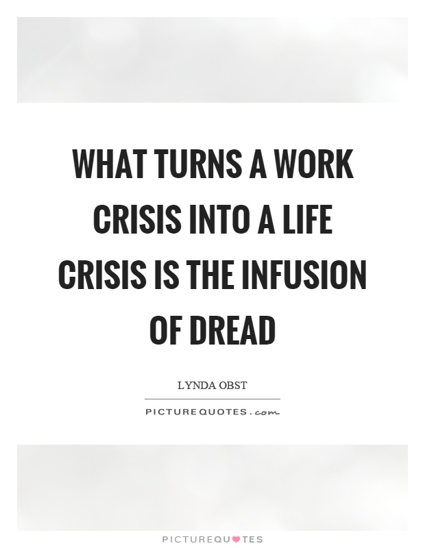 What turns a work crisis into a life crisis is the infusion of dread Picture Quote #1