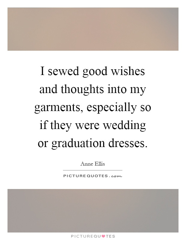 I sewed good wishes and thoughts into my garments, especially so if they were wedding or graduation dresses Picture Quote #1