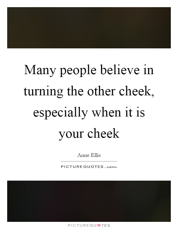Many people believe in turning the other cheek, especially when it is your cheek Picture Quote #1