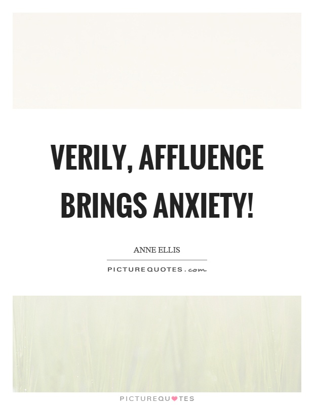 Verily, affluence brings anxiety! Picture Quote #1