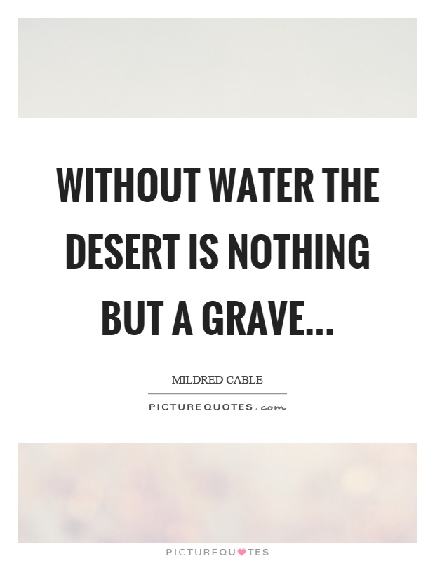 Without water the desert is nothing but a grave Picture Quote #1